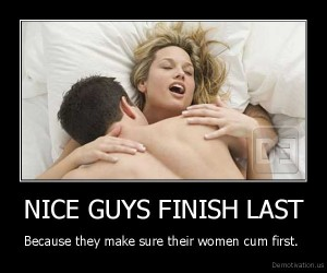 demotivation.us_NICE-GUYS-FINISH-LAST-Because-they-make-sure-their-women-cum-first.-_134329742894